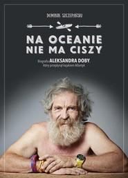 okładka Na oceanie nie ma ciszy. Biografia Aleksandra Doby, który przepłynął kajakiem Atlantyk, Książka | Dominik Szczepański