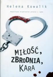 okładka Miłość, zbrodnia, kara. Reportaże kryminalne prosto z sądu, Książka | Helena Kowalik