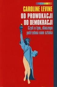 okładka Od prowokacji do demokracji. Czyli o tym, dlaczego potrzebna nam sztuka, Książka | Levine Caroline