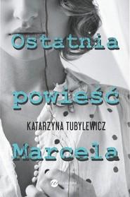 okładka Ostatnia powieść Marcela, Książka | Katarzyna Tubylewicz