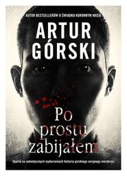 okładka Po prostu zabijałem, Książka | Artur Górski
