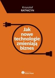 okładka Jak nowe technologie zmieniają biznes, Książka | Ratnicyn Krzysztof
