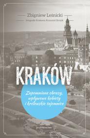 okładka Kraków Zapomniane obrazy, wpływowe kobiety i królewskie tajemnice, Książka | Leśnicki Zbigniew