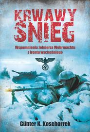 okładka Krwawy śnieg Wspomnienia żołnierza Wehrmachtu z frontu wschodniego, Książka | Gunter K. Koschorrek