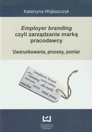 okładka Employer branding czyli zarządzanie marką pracodawcy Uwarunkowania, procesy, pomiar, Książka | Wojtaszczyk Katarzyna