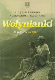 okładka Wołynianki Z Wołynia do PRL, Książka | Piotr Jaźwiński, Aleksander Jaźwiński