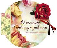 okładka O szczęściu kwitnącym jak róża Słowa i przepisy pełne cudowności, Książka |