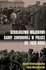 okładka Szkolnictwo wojskowe kadry zawodowej w Polsce do 1939 roku, Książka | Aneta Niewęgłowska, Lech Wyszczelski