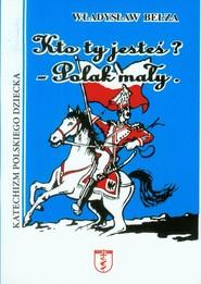 okładka Kto ty jesteś? Polak mały Katechizm polskiego dziecka, Książka | Władysław Bełza