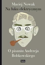 okładka Na łuku elektrycznym O pisaniu Andrzeja Bobkowskiego, Książka | Maciej Nowak