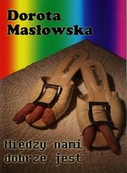 okładka Między nami dobrze jest, Książka | Dorota Masłowska