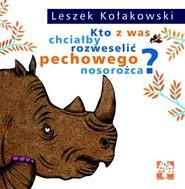 okładka Kto z was chciałby rozweselić pechowego nosorożca?, Książka | Leszek Kołakowski