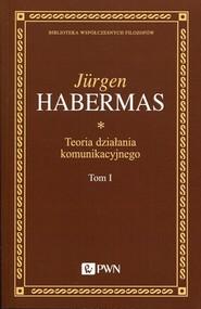 okładka Teoria działania komunikacyjnego Tom 1 Racjonalność działania a racjonalność społeczna, Książka | Jürgen  Habermas