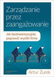 okładka Zarządzanie przez zaangażowanie Jak bezinwestycyjnie poprawić wyniki firmy, Książka | Żurek Artur