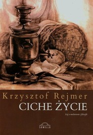 okładka Ciche życie Esej o malarstwie i filozofii, Książka | Krzysztof  Rejmer