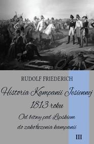 okładka Historia Kampanii Jesiennej 1813 roku Tom 3 Od bitwy pod Lipskiem do zakończenia kampanii, Książka | Friederich Rudolf