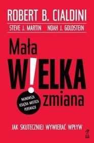 okładka Mała WIELKA zmiana Jak skuteczniej wywierać wpływ, Książka | Robert B. Cialdini, Steve J. Martin, Noa Goldstein