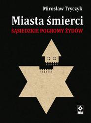 okładka Miasta śmierci Sąsiedzkie pogromy Żydów, Książka | Mirosław Tryczyk