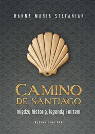 okładka Camino de Santiago Między historią, legendą i mitem, Książka | Hanna Maria Stefaniak