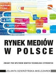 okładka Rynek mediów w Polsce Zmiany pod wpływem nowych technologii cyfrowych, Książka   Dzierżyńska-Mielczarek Jolanta