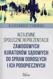 okładka Wzajemne społeczne reprezentacje zawodowych kuratorów sądowych do spraw dorosłych i ich podopiecznych, Książka   Aleksander  Cywiński