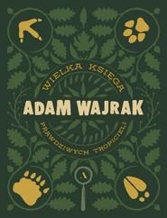 okładka Wielka Księga prawdziwych Tropicieli, Książka   Adam Wajrak