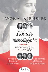 okładka Kobiety niepodległości Bohaterki żony powiernice, Książka   Iwona Kienzler