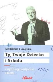 okładka Ty Twoje dziecko i szkoła Znajdź drogę do najlepszej edukacji, Książka | Ken  Robinson, Lou  Aronica