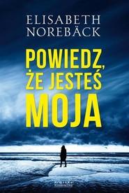 okładka Powiedz że jesteś moja, Książka | Noreback Elisabeth