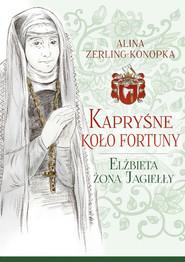 okładka Kapryśne koło fortuny Elżbieta żona Jagiełły, Książka | Zerling-Konopka Alina