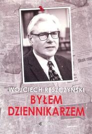 okładka Byłem dziennikarzem, Książka | Reszczyński Wojciech