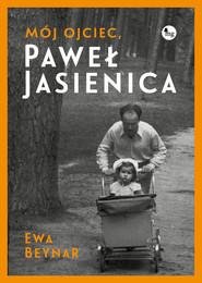 okładka Mój ojciec Paweł Jasienica Mój ojciec, Paweł Jasienica, Książka | Czeczott Ewa Beynar