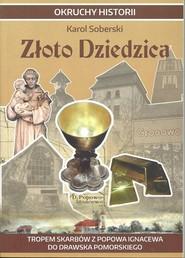 okładka Złoto Dziedzica Tropem skarbów z Popowa Ignacewa do Drawska Pomorskiego, Książka | Soberski Karol
