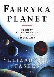 okładka Fabryka planet Planety pozasłoneczne i poszukiwanie drugiej Ziemi, Książka | Tasker Elizabeth