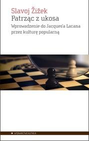 okładka Patrząc z ukosa Wprowadzenie do Jacques'a Lacana przez kulturę popularną, Książka   Zizek Slavoj