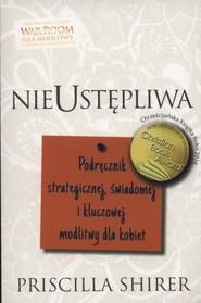 okładka Nieustępliwa Podręcznik strategicznej, świadomej i kluczowej modlitwy dla kobiet, Książka   Shirer Priscilla