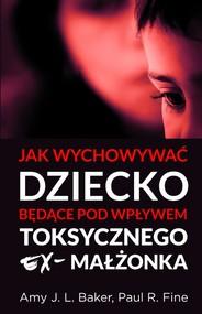 okładka Jak wychowywać dziecko będące pod wpływem toksycznego ex-małżonka, Książka | Amy J. L. Baker, Paul R. Fine