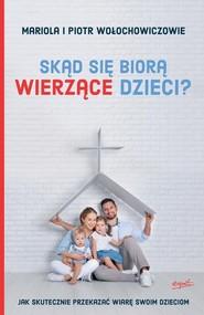 okładka Skąd się biorą wierzące dzieci? Jak skutecznie przekazać wiarę swoim dzieciom, Książka | Mariola Wołochowicz, Piotr Wołochowicz
