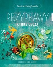 okładka Przyprawy które leczą Lecznicza moc natury, Książka | Karolina Szaciłło, Maciej Szaciłło