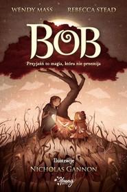 okładka Bob Przyjaźń to magia, która nie przemija, Książka | Wendy Mass, Rebecca Stead