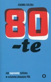 okładka 80-te Jak naprawdę żyliśmy w ostatniej dekadzie PRL, Książka | Solska Joanna