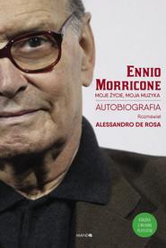 okładka Moje życie, moja muzyka Autobiografia (rozmawiał Alessandro De Rosa), Książka   Ennio Morricone, Rosa Allesandro De