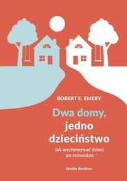 okładka Dwa domy, jedno dzieciństwo Jak wychować dzieci po rozwodzie, Książka | Robert E. Emery