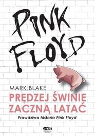okładka Pink Floyd Prędziej świnie zaczną latać Prawdziwa historia Pink Floyd, Książka | Mark Blake
