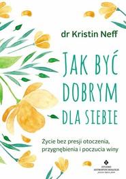 okładka Jak być dobrym dla siebie, Książka | Kristin  Neff