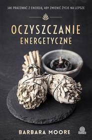 okładka Oczyszczanie energetyczne Jak pracować z energią aby zmienić życie na lepsze, Książka | Moore Barbara