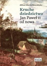 okładka Kruche dziedzictwo Jan Paweł II od nowa, Książka | Alfred Marek Wierzbicki