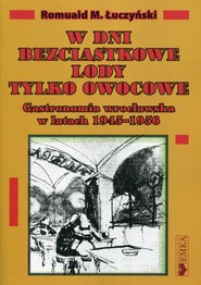 okładka W dni bezciastkowe lody tylko owocowe Gastronomia wrocławska w latach 1945-1956, Książka | Romuald M. Łuczyński