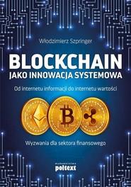 okładka Blockchain jako innowacja systemowa Od internetu informacji do internetu wartości. Wyzwania dla sektora finansowego, Książka | Włodzimierz  Szpringer
