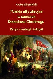 okładka Polskie siły zbrojne w czasach Bolesława Chrobrego Zarys strategii i taktyki, Książka | Nadolski Andrzej